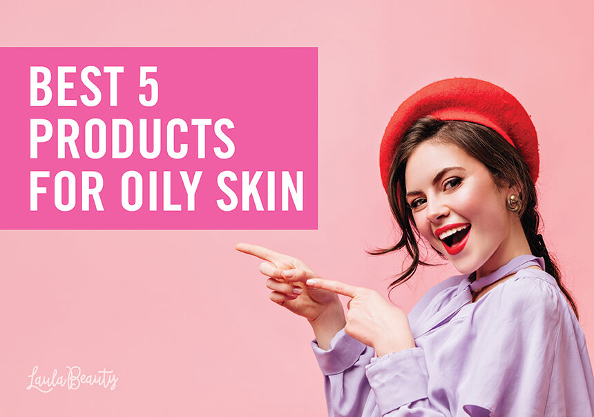 Best 5 Products for Oily Skin
